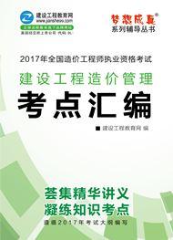 2017年造价U乐娱乐《建设工程造价管理》——考点汇编(预订)