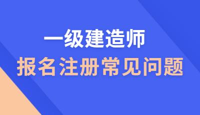 青海海西一级建造师报考注册常见问题有哪些?
